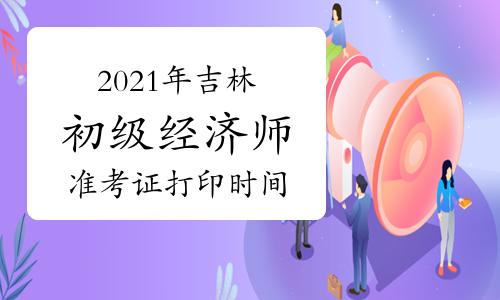 2021年吉林初级经济师准考证打印时间:考前一周内