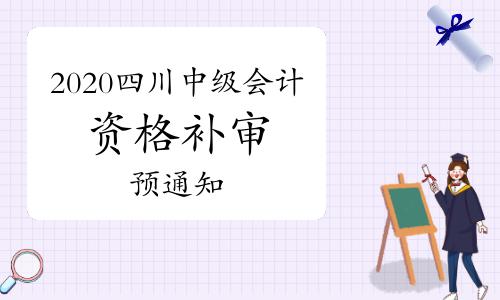 2020年四川中級會計考試成績合格考生報名資格補審的預通知(2021年3月中旬)