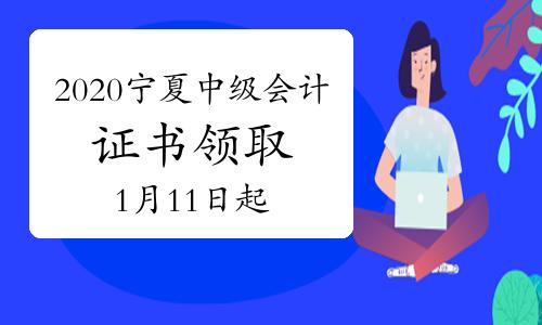 2020年宁夏中级会计职称证书领取的通知公布(领证时间2021年1月11日-3月15日)