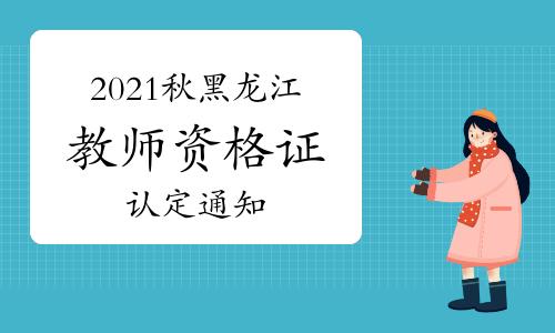 2021年秋季黑龙江教师资格证认定通知