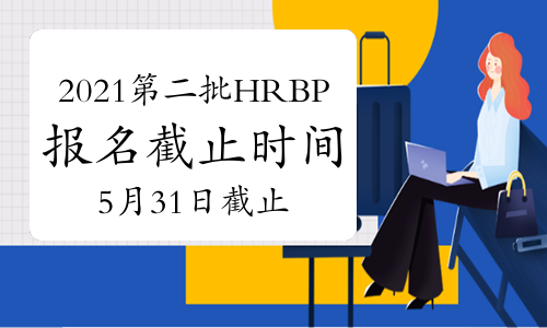 2021年青海第二批次HRBP考试报名截止时间:5月31日