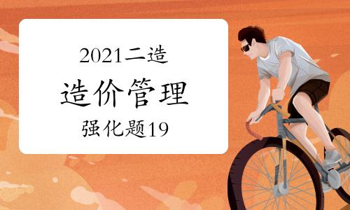 2021二级造价工程师《造价管理》强化题(19)