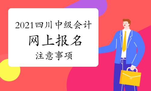 2021年四川中级会计网上报名后,还需要注意什么?