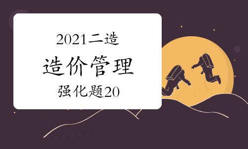 2021二级造价工程师《造价管理》强化题(20)