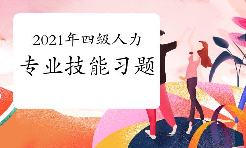 2021年四级人力资源师专业技能练习题三(4)