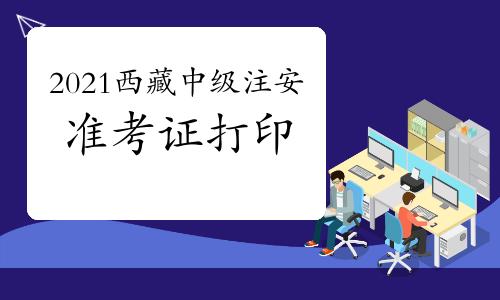 2021年西藏中级注册安全工程师考试准考证打印注意事项