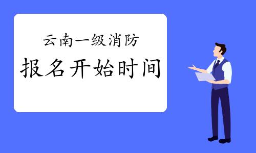2021年云南一级消防考试报名什么时候开始?